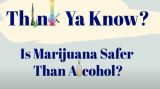 Think Ya Know, Is Marijuana Safer Than Alcohol?